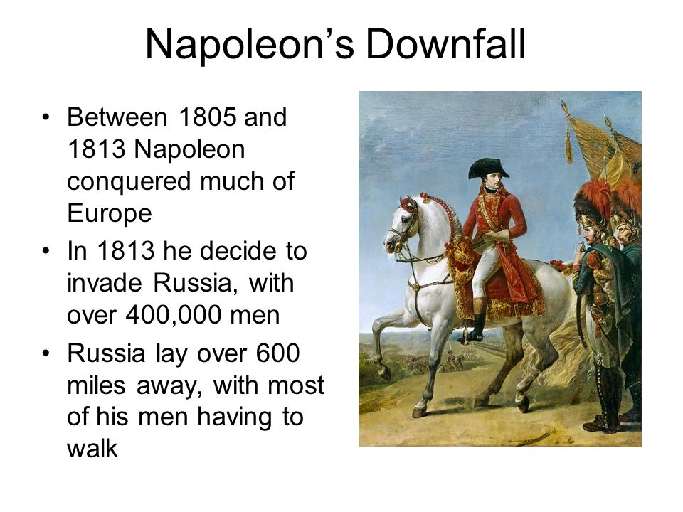 Napoleon's Downfall Between 1805 and 1813 Napoleon conquered much of Europe. In 1813 he decide to invade Russia, with over 400,000 men.