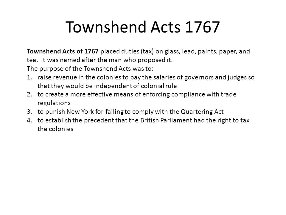 Townshend Acts 1767 Townshend Acts of 1767 placed duties (tax) on glass, lead, paints, paper, and tea. It was named after the man who proposed it.