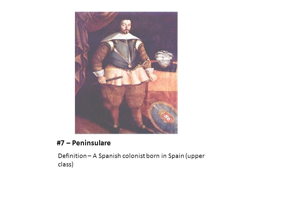 #7 – Peninsulare Definition – A Spanish colonist born in Spain (upper class)