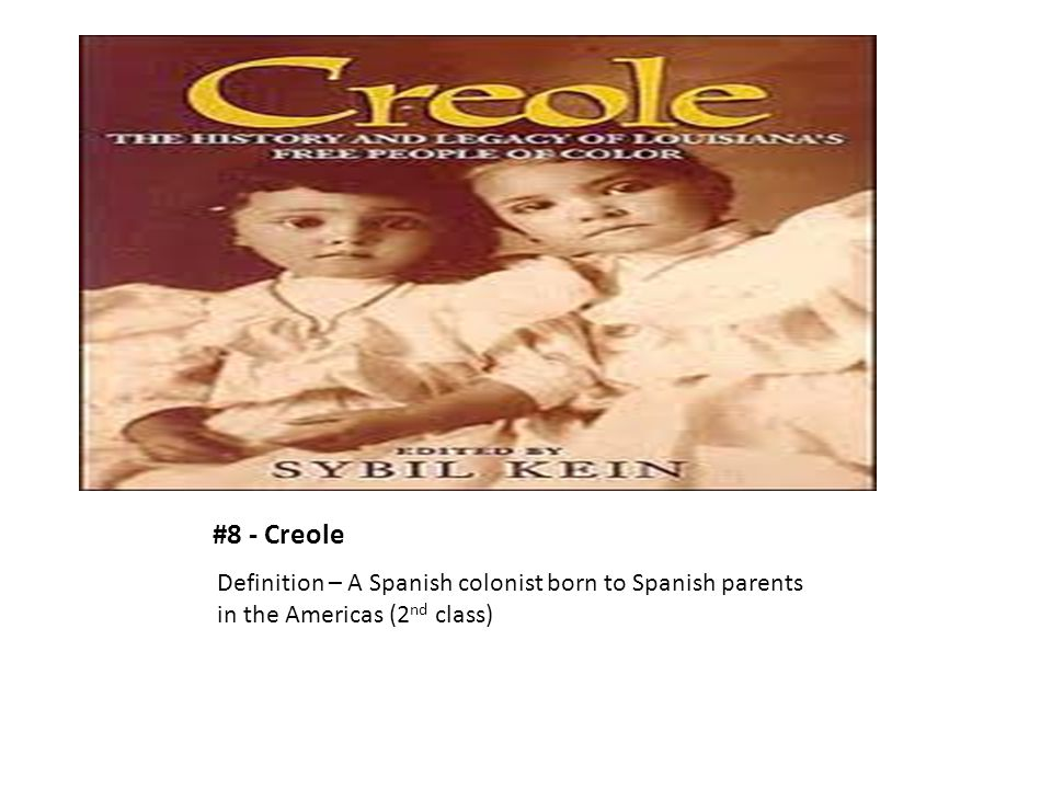 #8 - Creole Definition – A Spanish colonist born to Spanish parents in the Americas (2nd class)