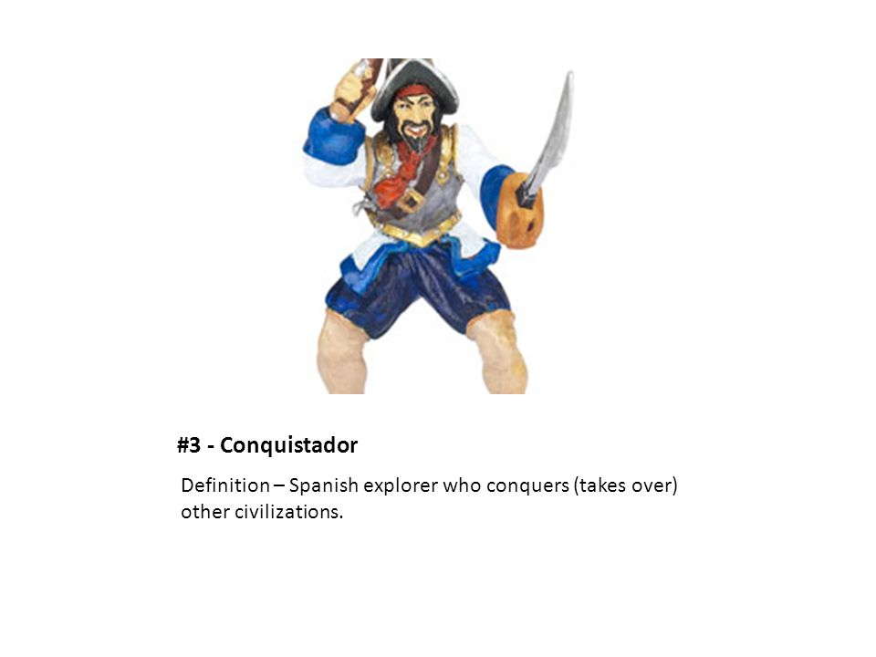 #3 - Conquistador Definition – Spanish explorer who conquers (takes over) other civilizations.
