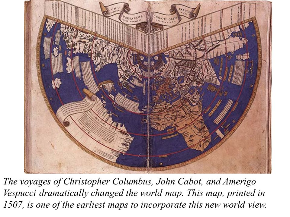 The voyages of Christopher Columbus, John Cabot, and Amerigo Vespucci dramatically changed the world map.