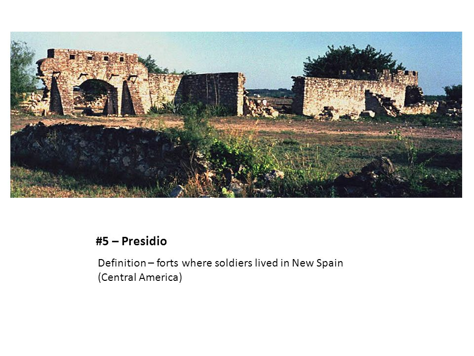 #5 – Presidio Definition – forts where soldiers lived in New Spain (Central America)