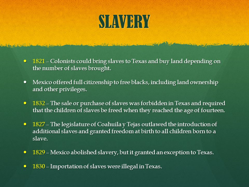 SLAVERY 1821 – Colonists could bring slaves to Texas and buy land depending on the number of slaves brought.