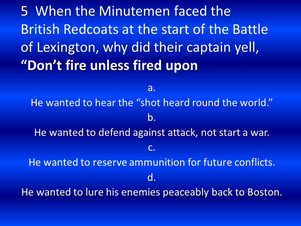 5 When the Minutemen faced the British Redcoats at the start of the Battle of Lexington, why did their captain yell, Don't fire unless fired upon