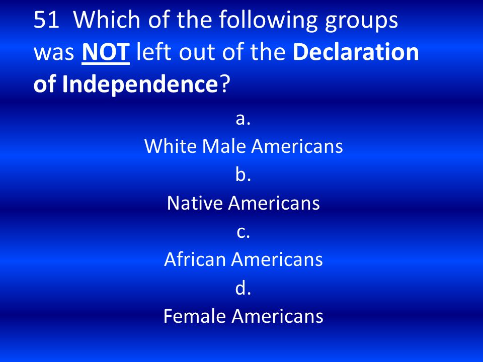 51 Which of the following groups was NOT left out of the Declaration of Independence