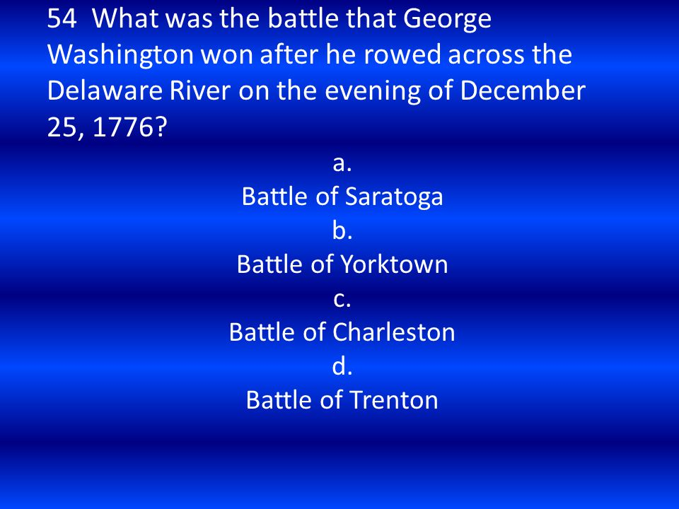54 What was the battle that George Washington won after he rowed across the Delaware River on the evening of December 25, 1776