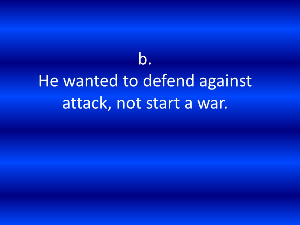 b. He wanted to defend against attack, not start a war.