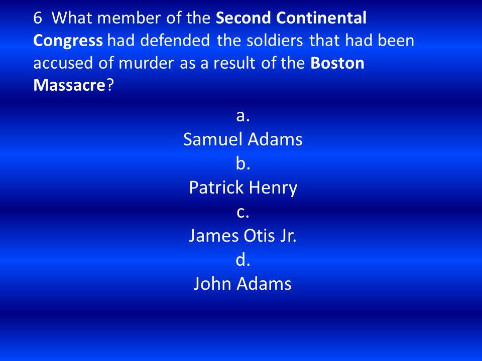 a. Samuel Adams b. Patrick Henry c. James Otis Jr. d. John Adams