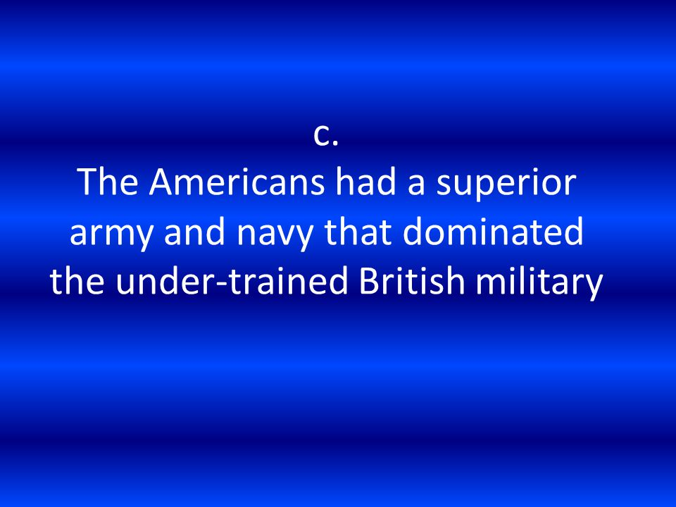 c. The Americans had a superior army and navy that dominated the under-trained British military