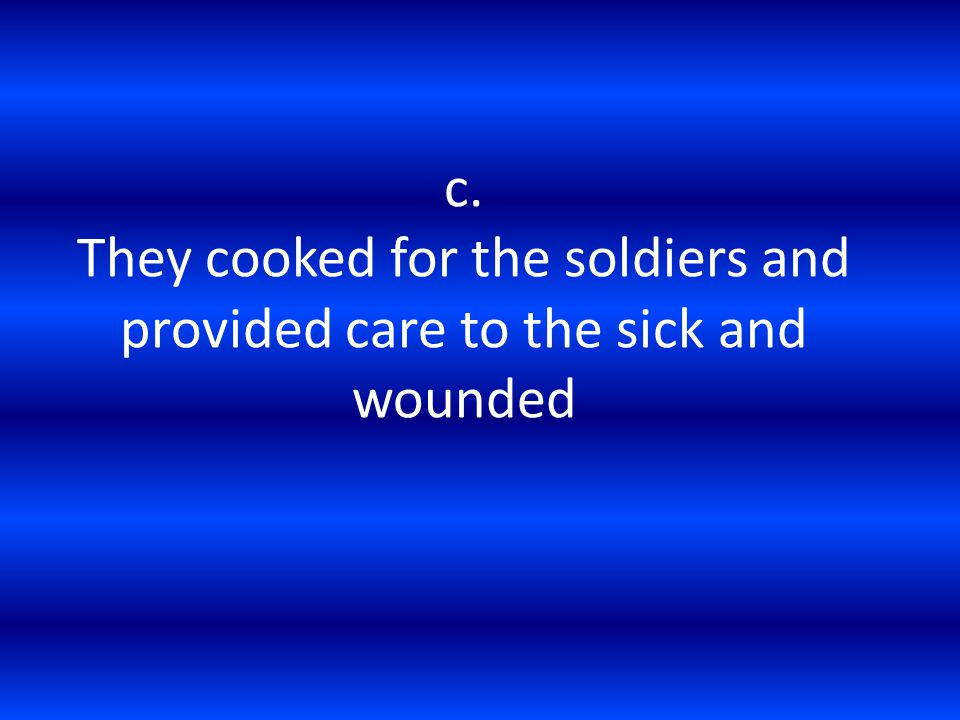 c. They cooked for the soldiers and provided care to the sick and wounded