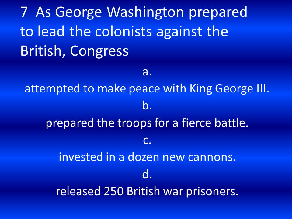 7 As George Washington prepared to lead the colonists against the British, Congress