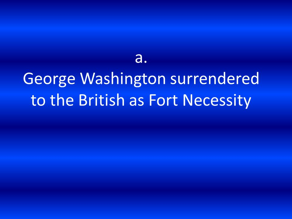 a. George Washington surrendered to the British as Fort Necessity