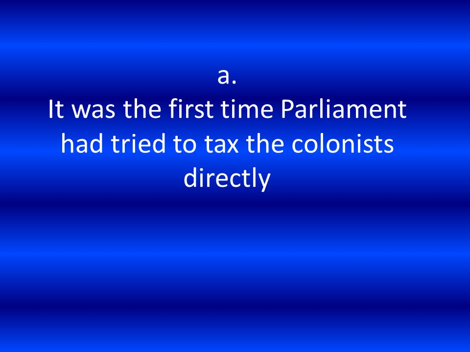a. It was the first time Parliament had tried to tax the colonists directly
