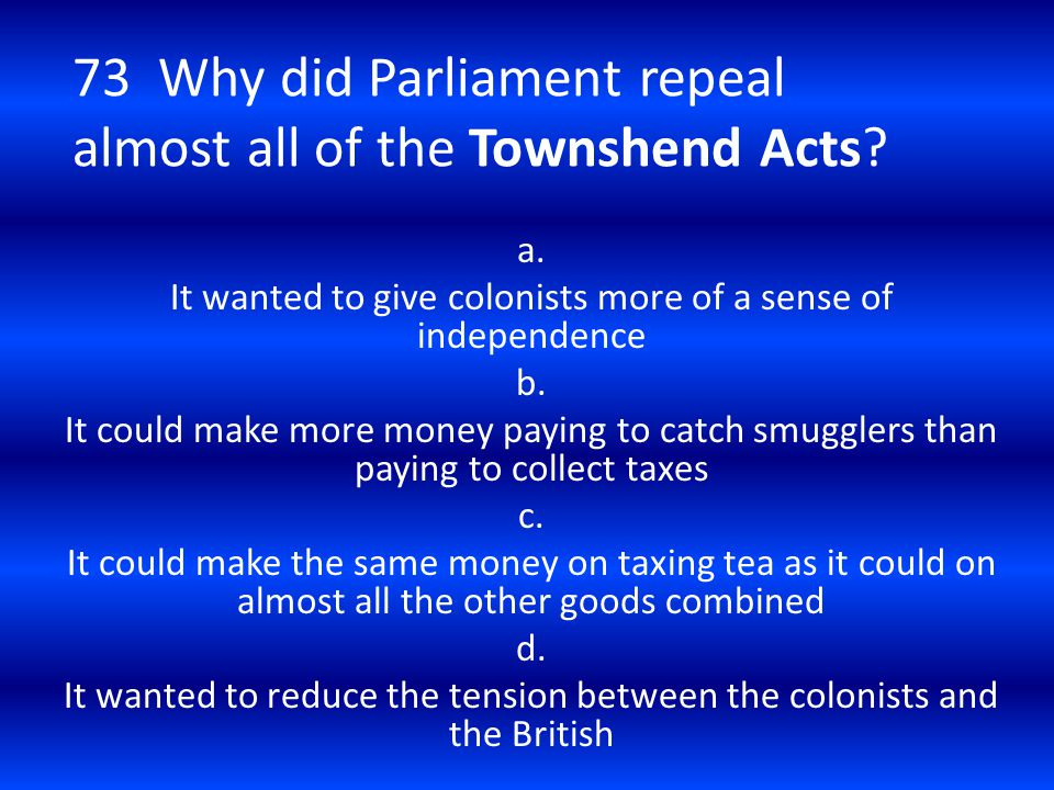 73 Why did Parliament repeal almost all of the Townshend Acts