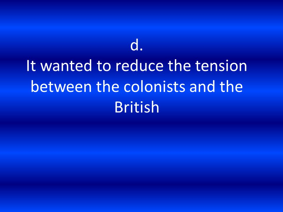 d. It wanted to reduce the tension between the colonists and the British