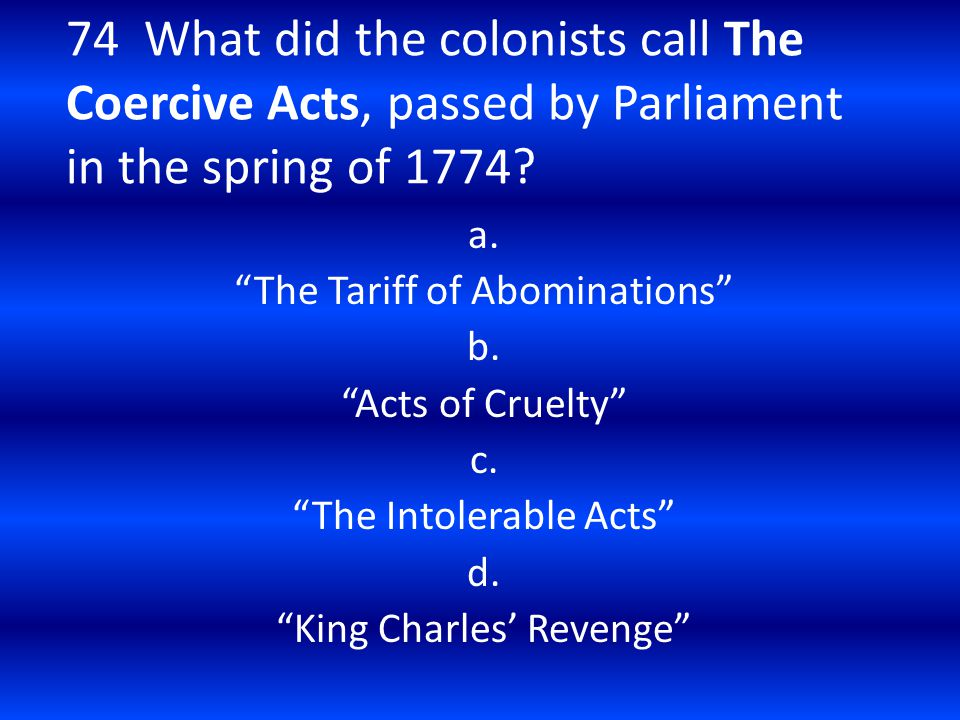 74 What did the colonists call The Coercive Acts, passed by Parliament in the spring of 1774