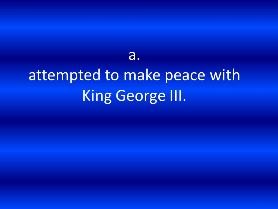 a. attempted to make peace with King George III.