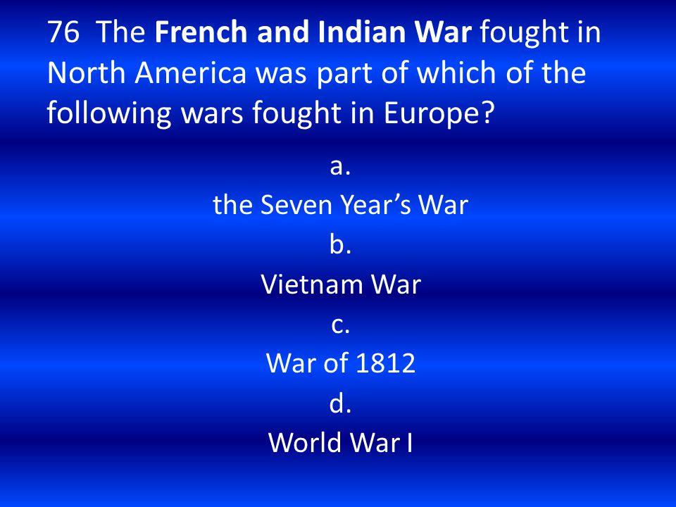 a. the Seven Year's War b. Vietnam War c. War of 1812 d. World War I