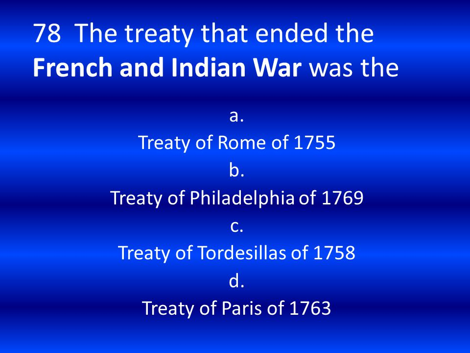 78 The treaty that ended the French and Indian War was the