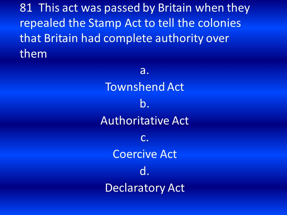 81 This act was passed by Britain when they repealed the Stamp Act to tell the colonies that Britain had complete authority over them