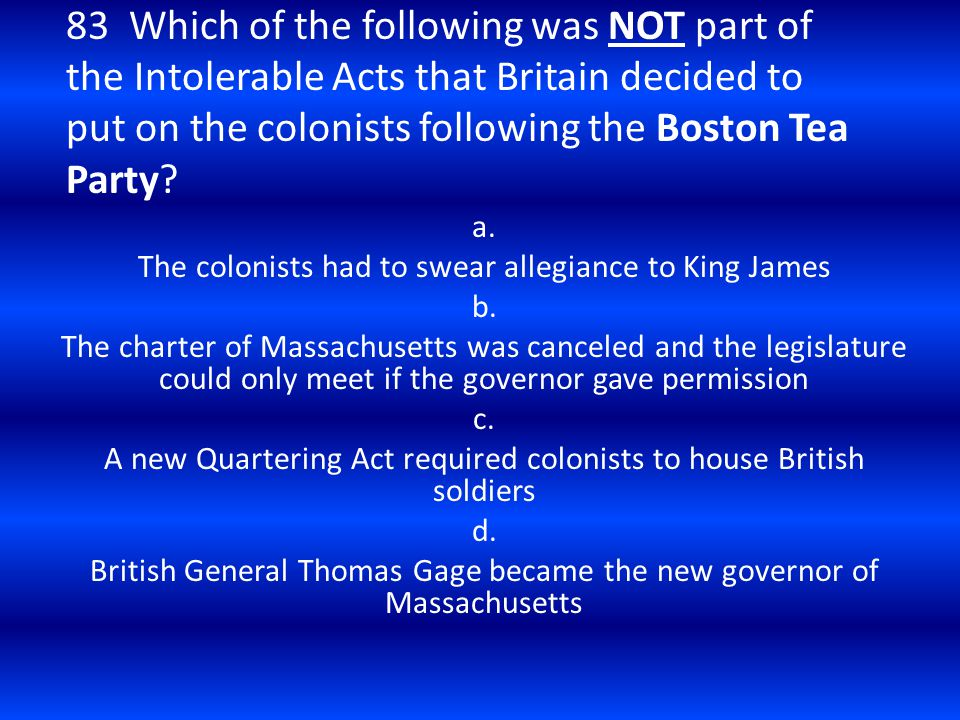 83 Which of the following was NOT part of the Intolerable Acts that Britain decided to put on the colonists following the Boston Tea Party