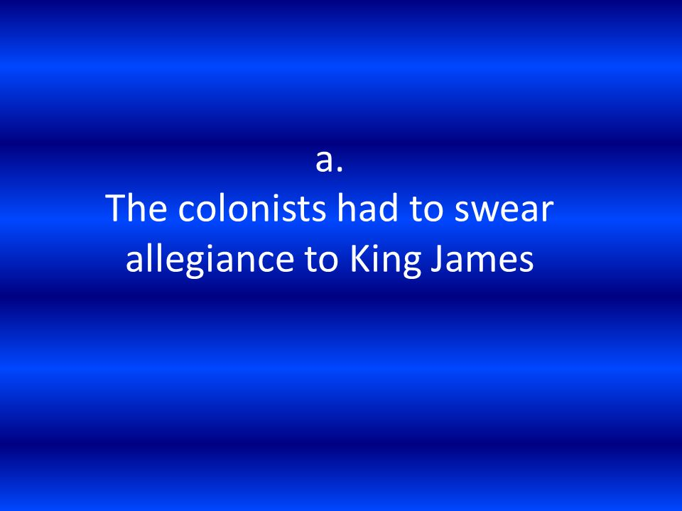 a. The colonists had to swear allegiance to King James
