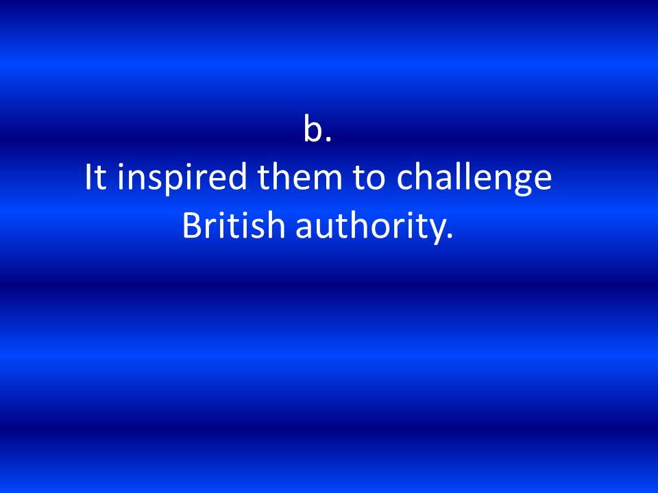 b. It inspired them to challenge British authority.