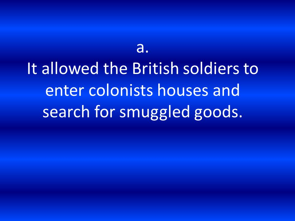 a. It allowed the British soldiers to enter colonists houses and search for smuggled goods.