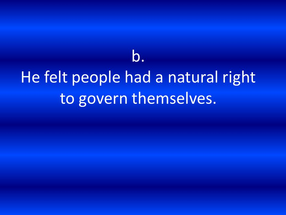 b. He felt people had a natural right to govern themselves.