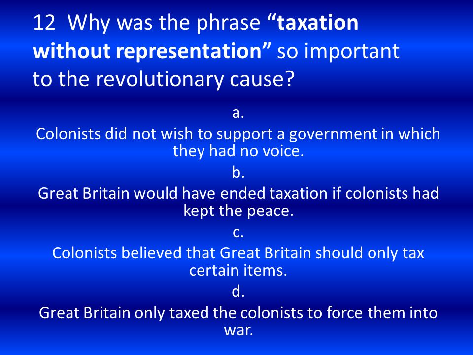 12 Why was the phrase taxation without representation so important to the revolutionary cause