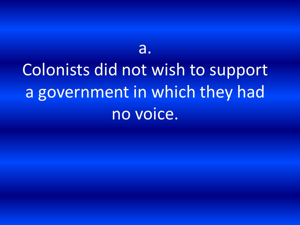 a. Colonists did not wish to support a government in which they had no voice.