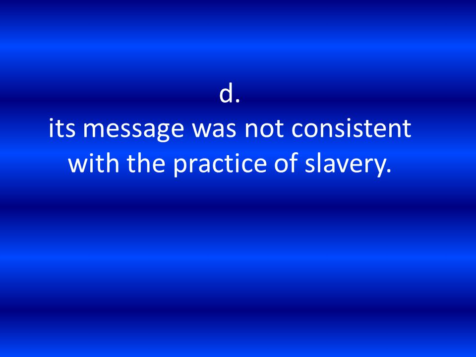 d. its message was not consistent with the practice of slavery.