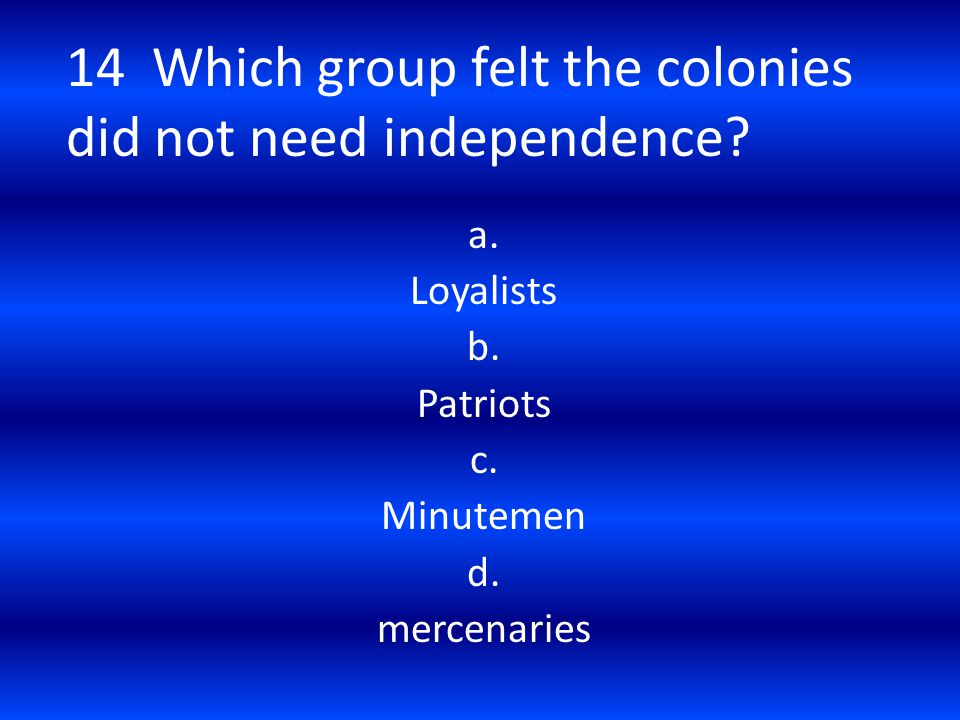 14 Which group felt the colonies did not need independence