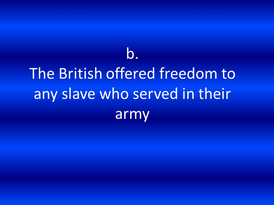 b. The British offered freedom to any slave who served in their army