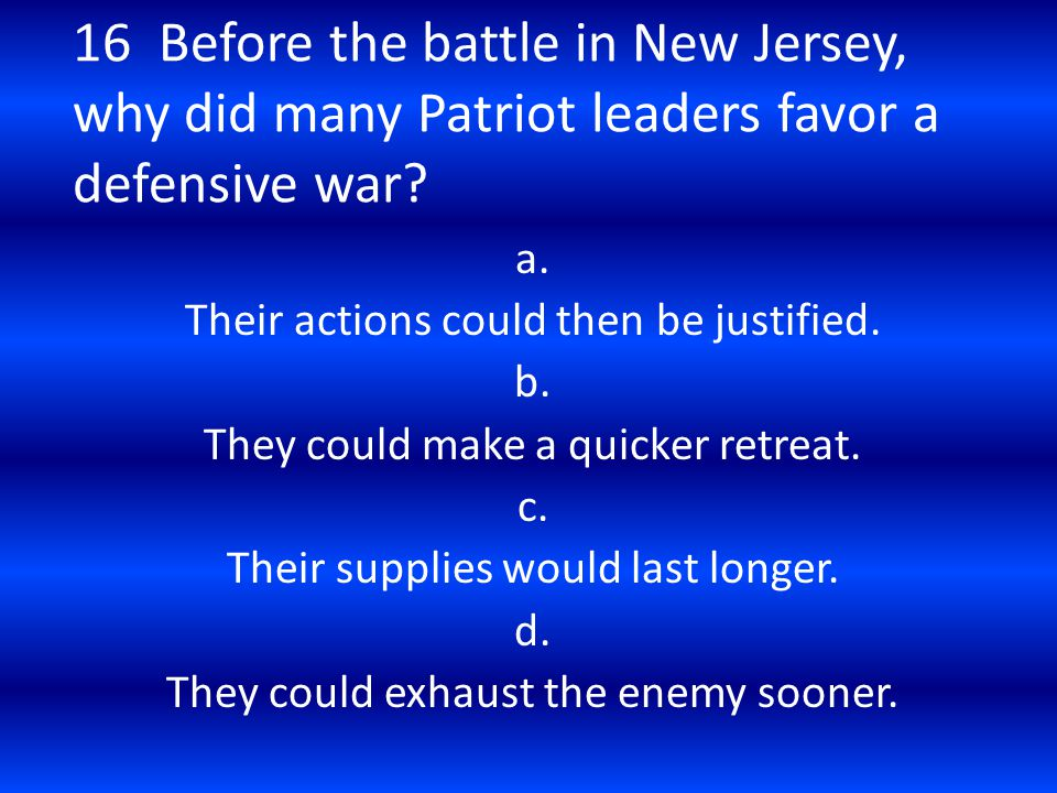 16 Before the battle in New Jersey, why did many Patriot leaders favor a defensive war