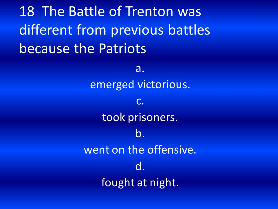 18 The Battle of Trenton was different from previous battles because the Patriots