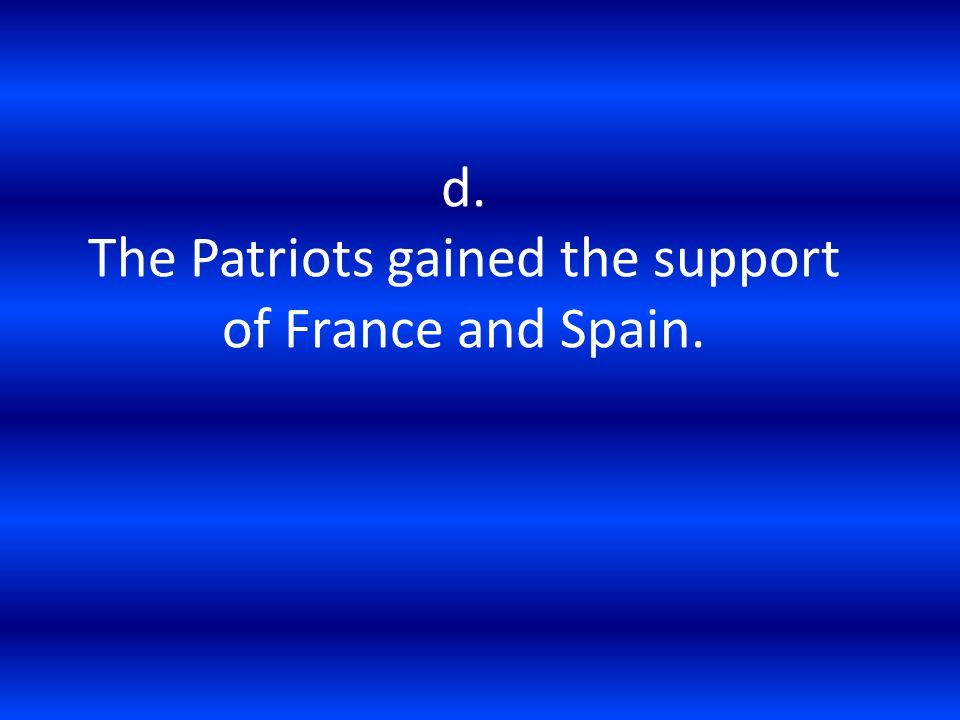 d. The Patriots gained the support of France and Spain.