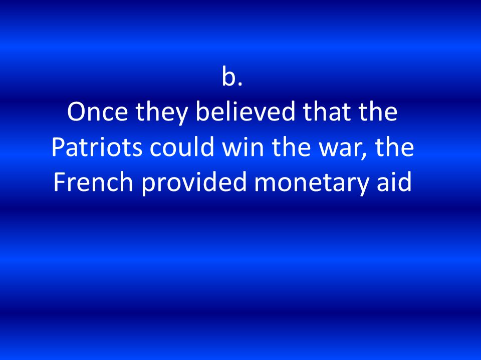 b. Once they believed that the Patriots could win the war, the French provided monetary aid