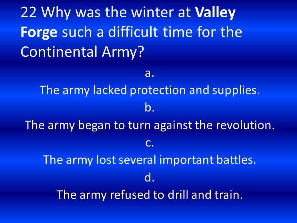 22 Why was the winter at Valley Forge such a difficult time for the Continental Army