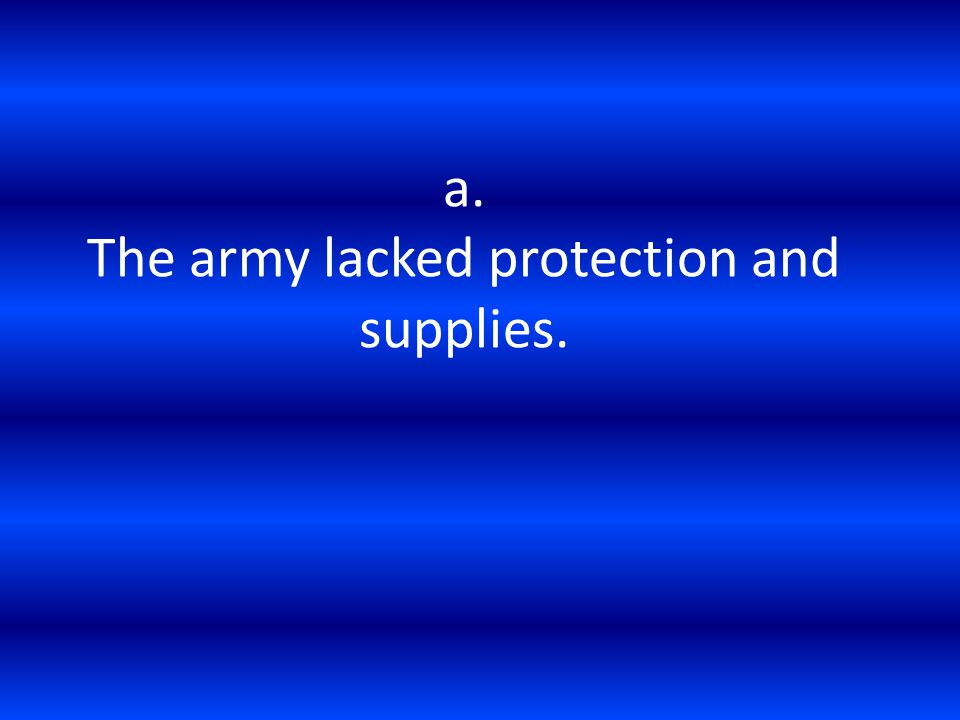 a. The army lacked protection and supplies.