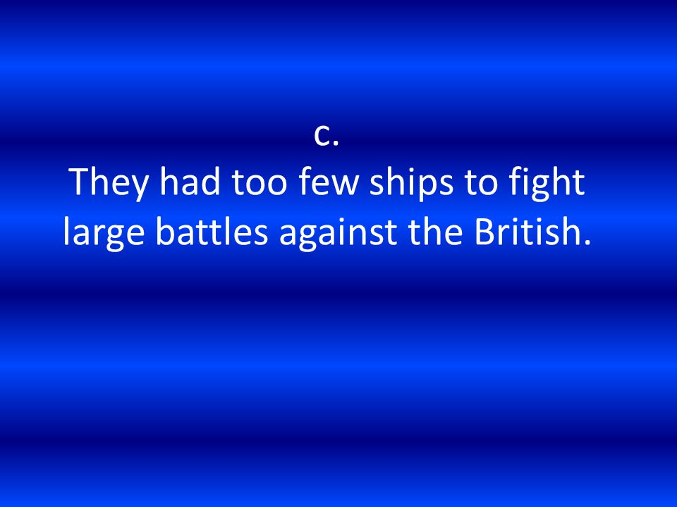 c. They had too few ships to fight large battles against the British.
