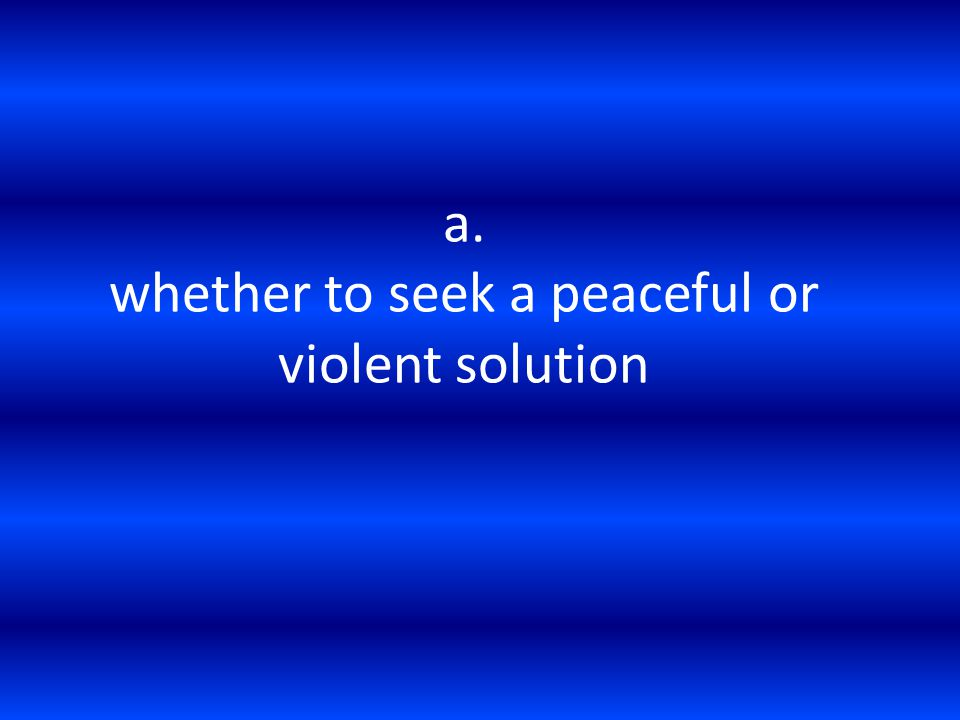 a. whether to seek a peaceful or violent solution