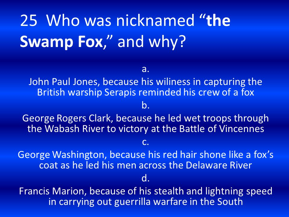 25 Who was nicknamed the Swamp Fox, and why