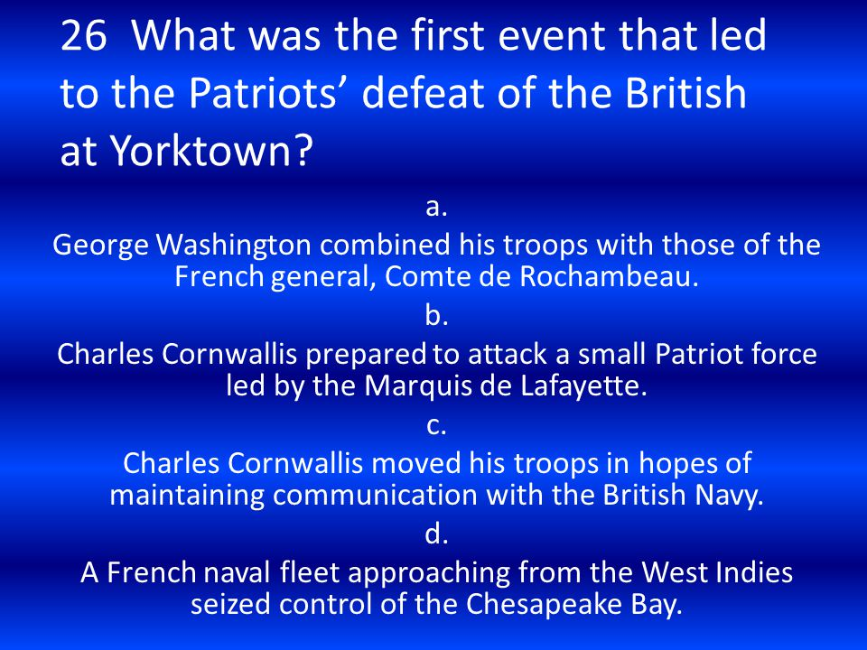 26 What was the first event that led to the Patriots' defeat of the British at Yorktown