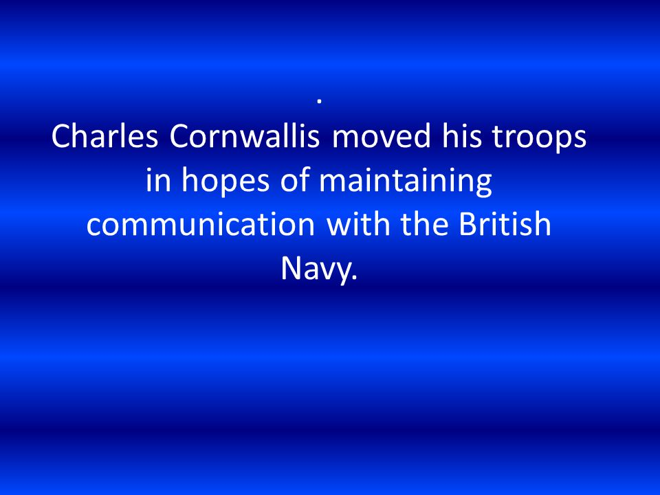 . Charles Cornwallis moved his troops in hopes of maintaining communication with the British Navy.