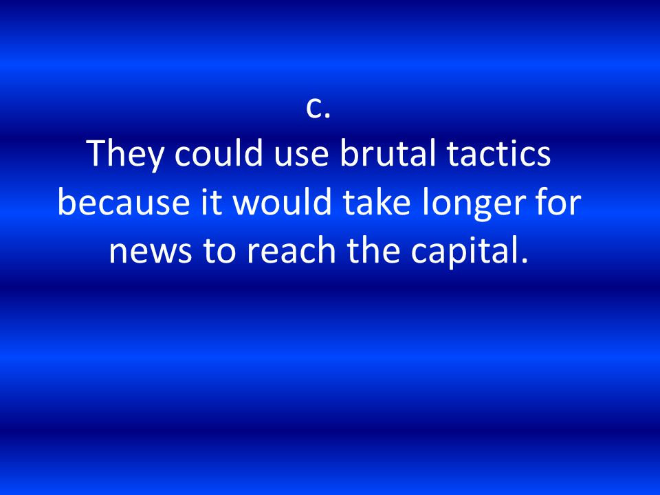 c. They could use brutal tactics because it would take longer for news to reach the capital.