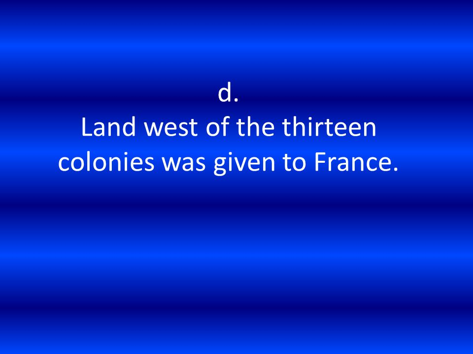 d. Land west of the thirteen colonies was given to France.