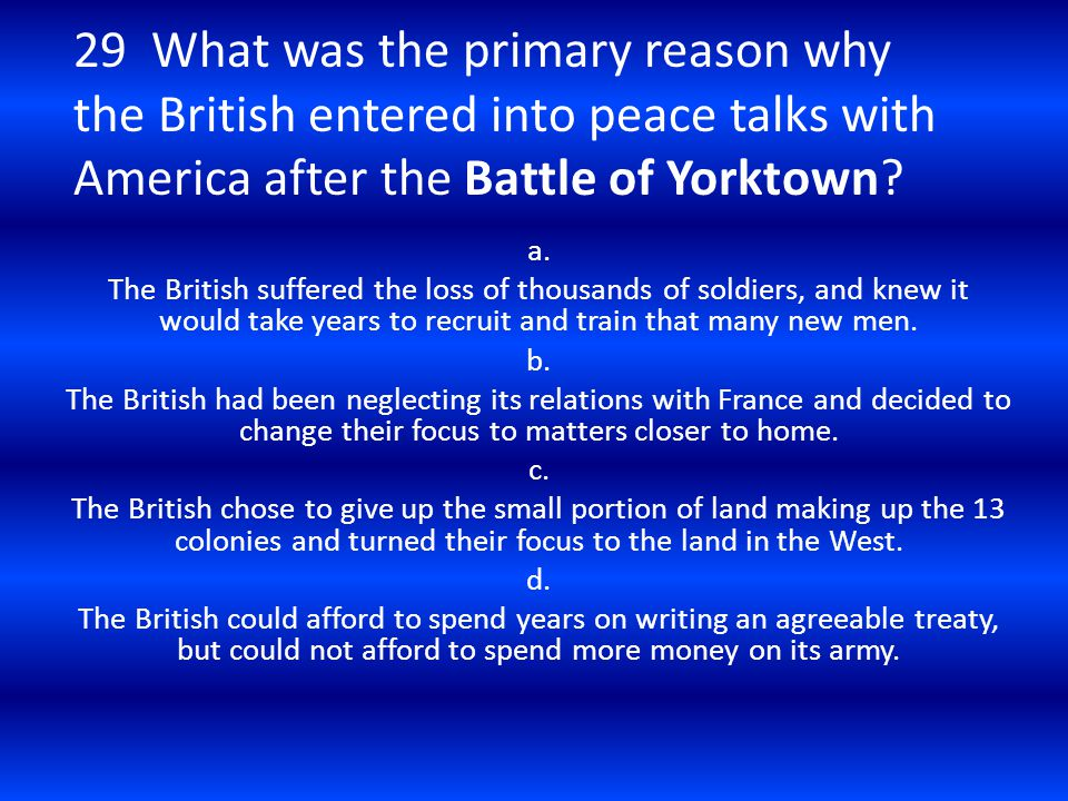 29 What was the primary reason why the British entered into peace talks with America after the Battle of Yorktown