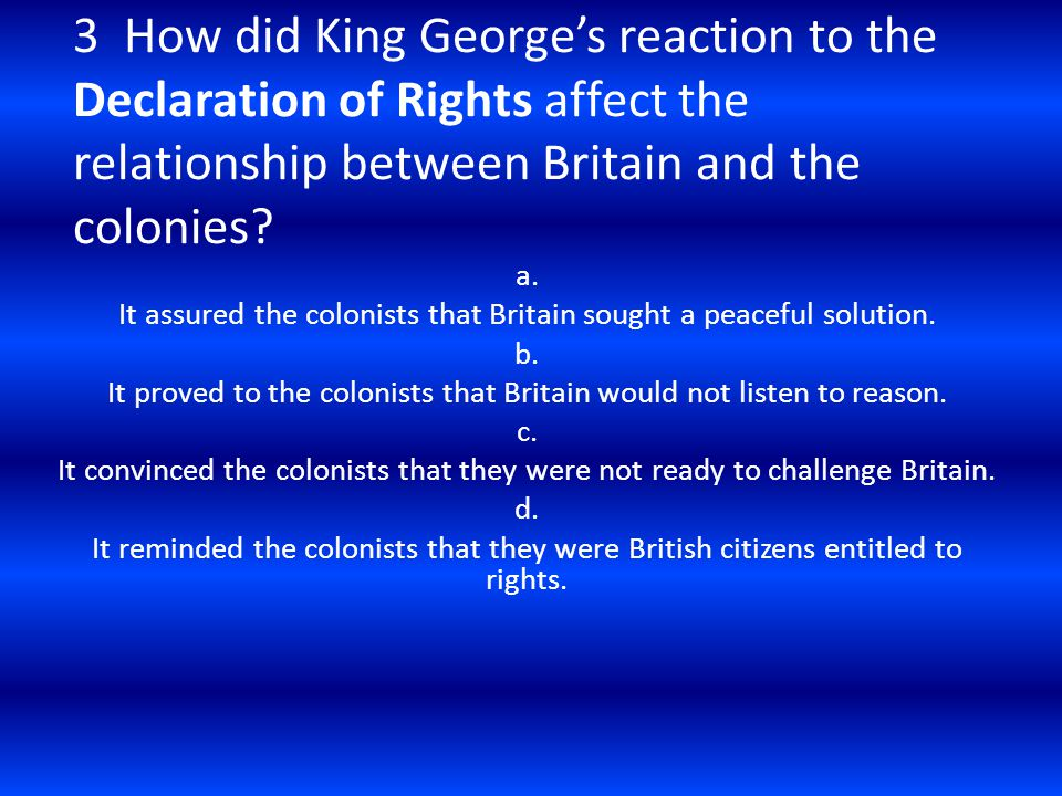 3 How did King George's reaction to the Declaration of Rights affect the relationship between Britain and the colonies